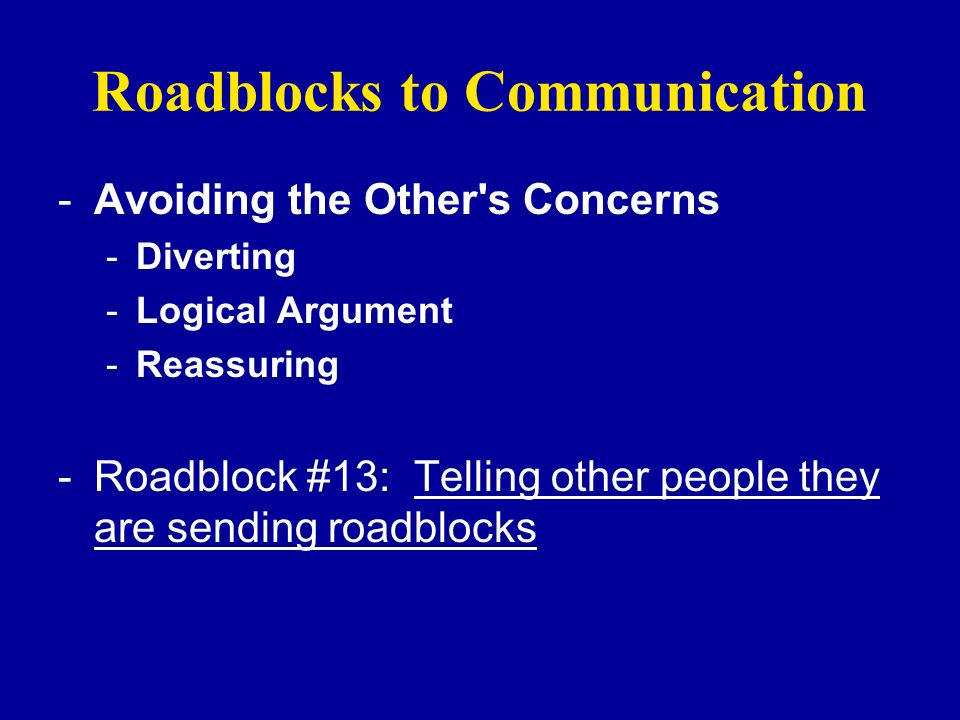 Roadblocks to Communication -Avoiding the Other's Concerns -Diverting -Logical Argument -Reassuring -Roadblock #13: Telling other people they are send