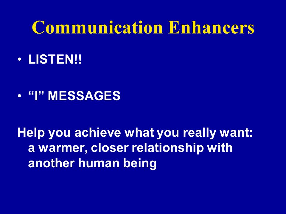 Communication Enhancers LISTEN!! I MESSAGES Help you achieve what you really want: a warmer, closer relationship with another human being