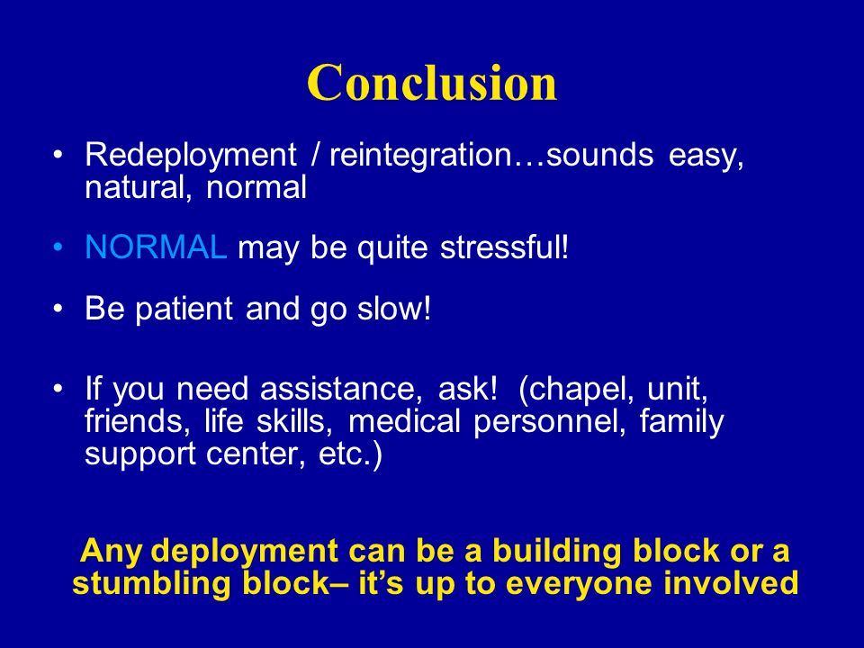 Conclusion Redeployment / reintegration…sounds easy, natural, normal NORMAL may be quite stressful! Be patient and go slow! If you need assistance, as