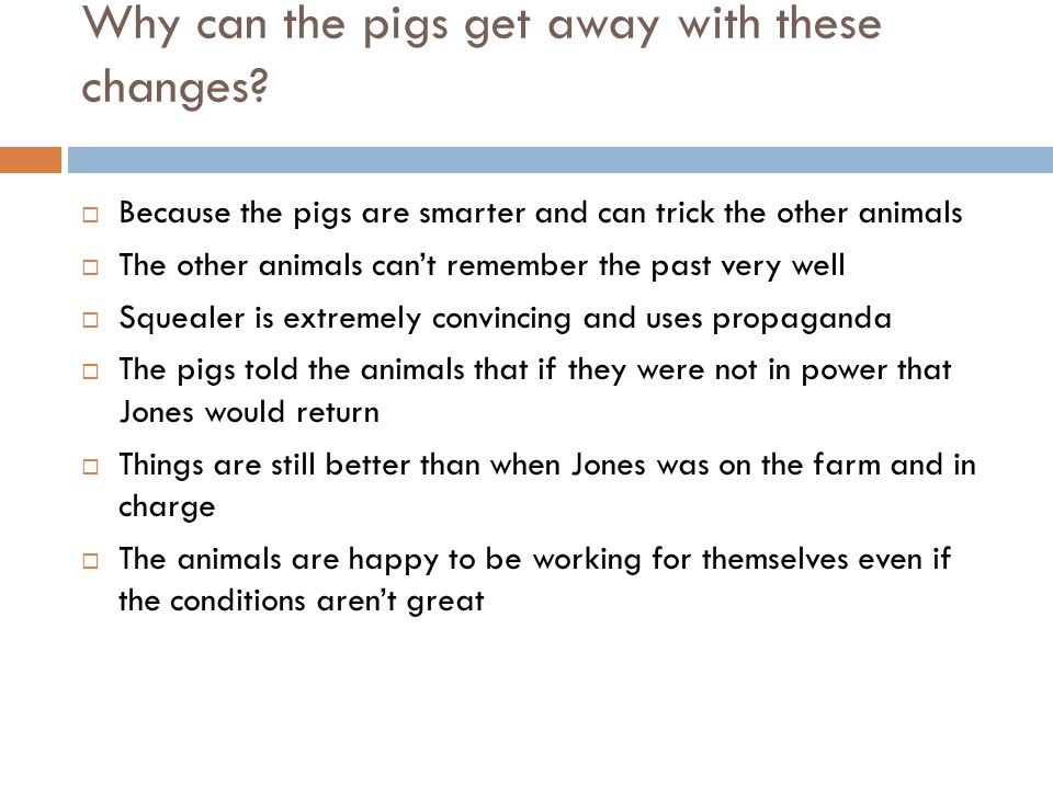 Why can the pigs get away with these changes? Because the pigs are smarter and can trick the other animals The other animals cant remember the past ve