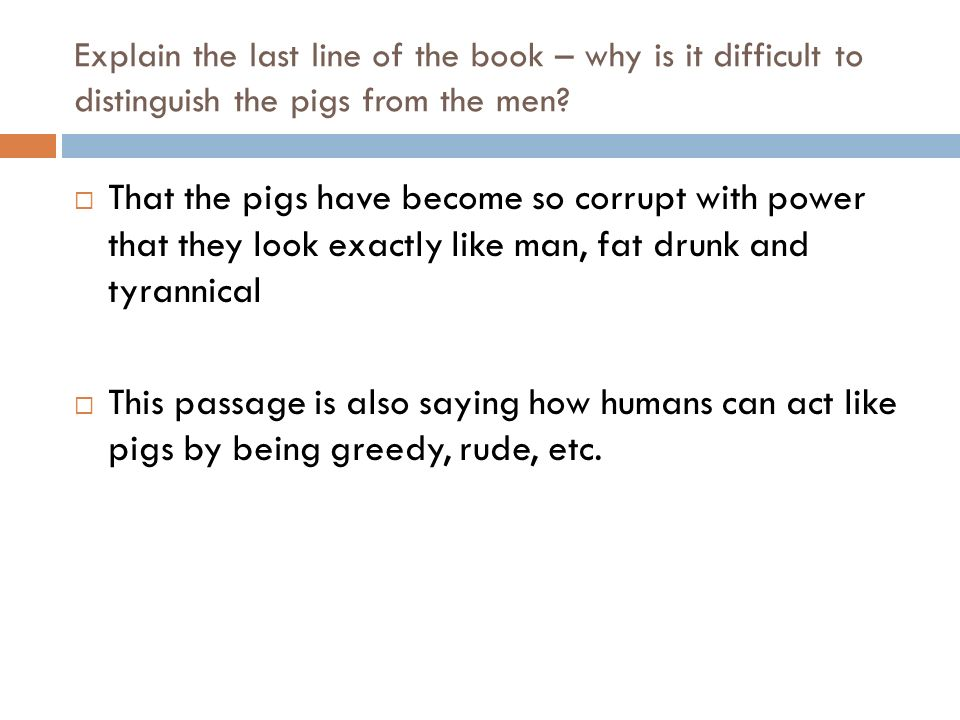 Explain the last line of the book – why is it difficult to distinguish the pigs from the men? That the pigs have become so corrupt with power that the