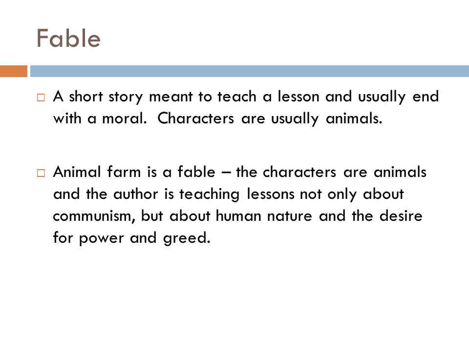 Fable A short story meant to teach a lesson and usually end with a moral. Characters are usually animals. Animal farm is a fable – the characters are