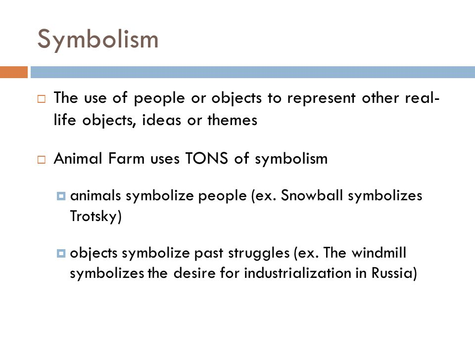 Symbolism The use of people or objects to represent other real- life objects, ideas or themes Animal Farm uses TONS of symbolism animals symbolize peo