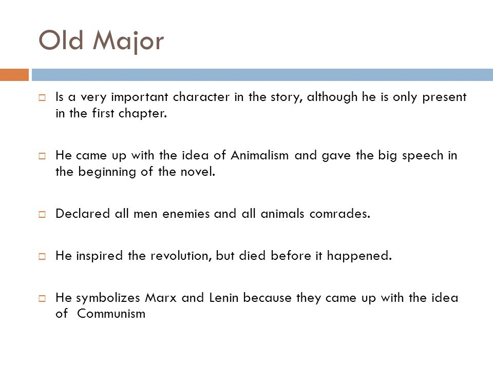 Old Major Is a very important character in the story, although he is only present in the first chapter. He came up with the idea of Animalism and gave