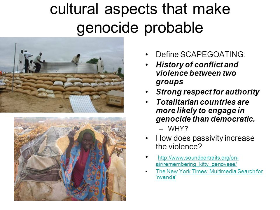 cultural aspects that make genocide probable Define SCAPEGOATING: History of conflict and violence between two groups Strong respect for authority Tot