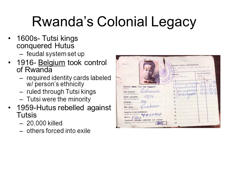 Rwandas Colonial Legacy 1600s- Tutsi kings conquered Hutus –feudal system set up 1916- Belgium took control of Rwanda –required identity cards labeled