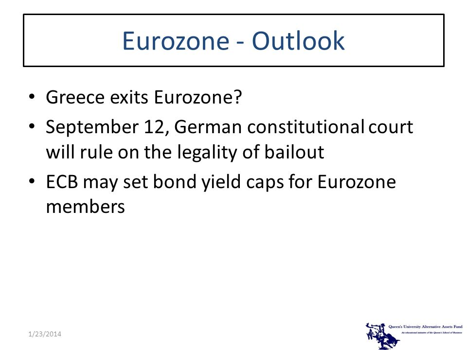 Eurozone - Outlook Greece exits Eurozone? September 12, German constitutional court will rule on the legality of bailout ECB may set bond yield caps f