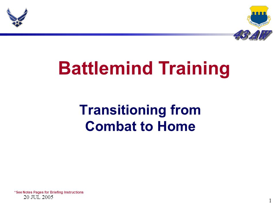 20 JUL 2005 1 Transitioning from Combat to Home Battlemind Training *See Notes Pages for Briefing Instructions