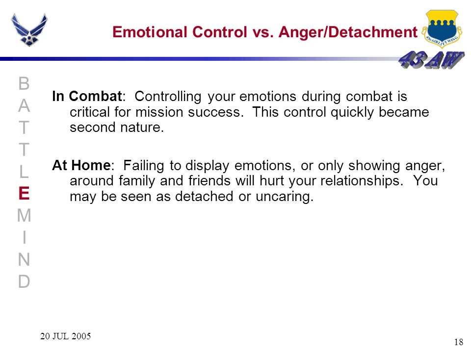 20 JUL 2005 18 Emotional Control vs. Anger/Detachment In Combat: Controlling your emotions during combat is critical for mission success. This control