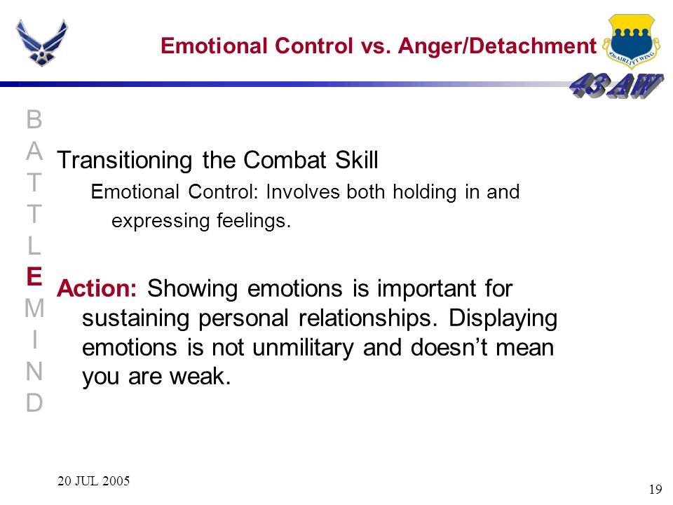 20 JUL 2005 19 Emotional Control vs. Anger/Detachment Transitioning the Combat Skill Emotional Control: Involves both holding in and expressing feelin