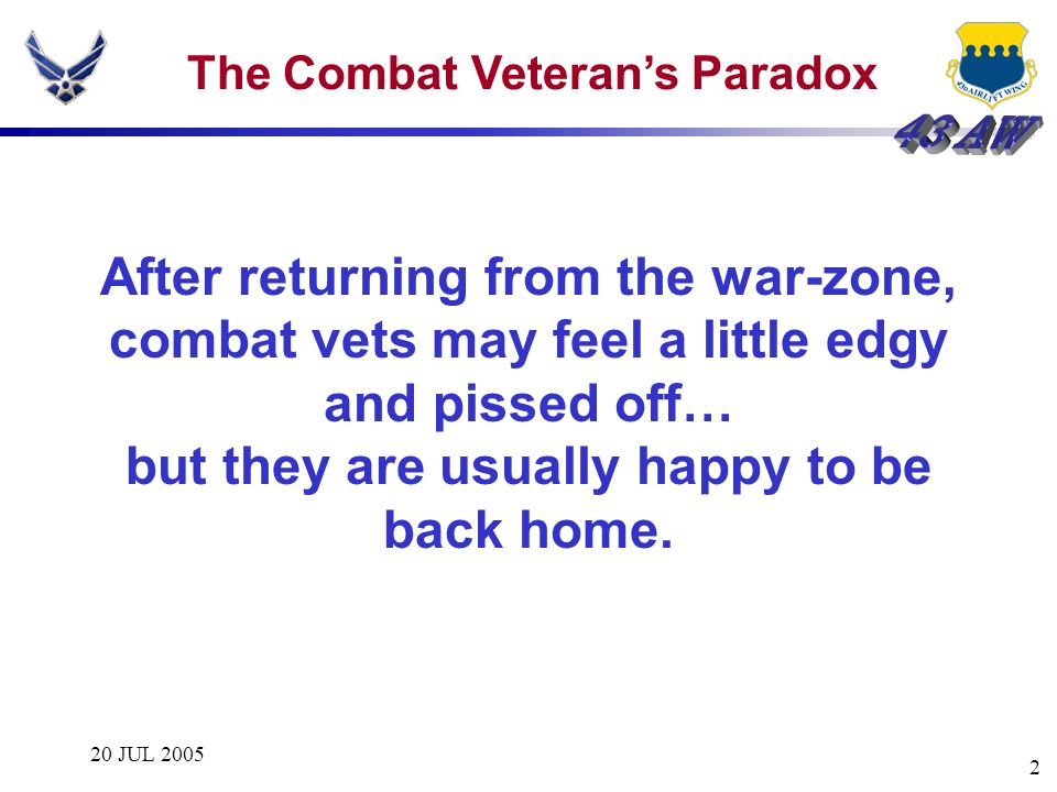20 JUL 2005 2 The Combat Veterans Paradox After returning from the war-zone, combat vets may feel a little edgy and pissed off… but they are usually h