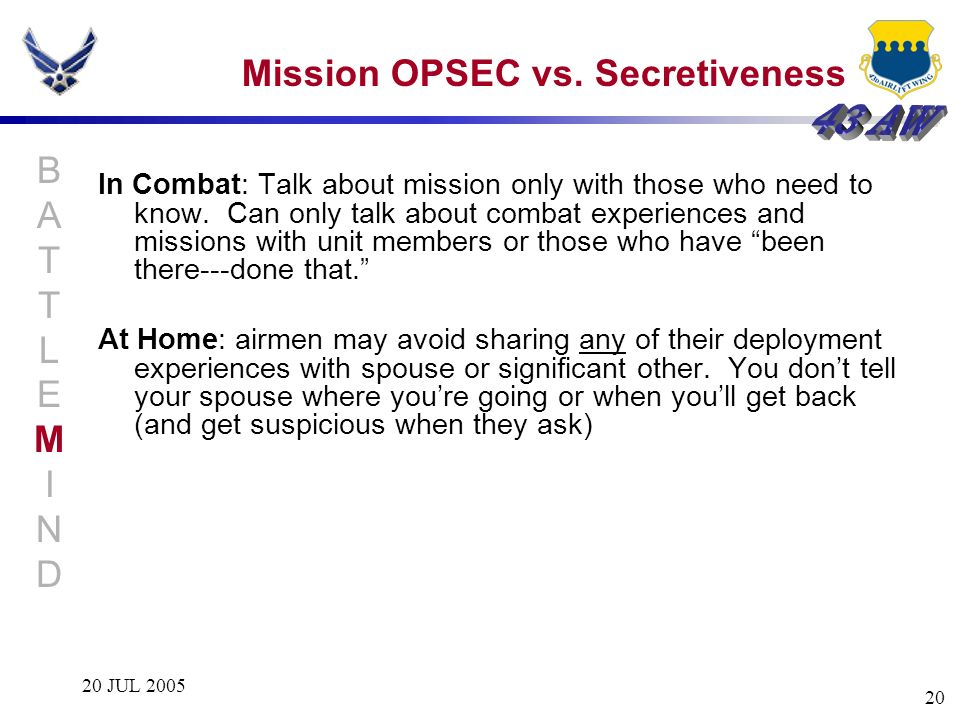 20 JUL 2005 20 Mission OPSEC vs. Secretiveness In Combat: Talk about mission only with those who need to know. Can only talk about combat experiences