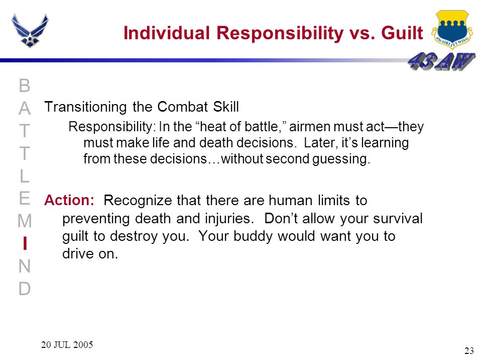 20 JUL 2005 23 Individual Responsibility vs. Guilt Transitioning the Combat Skill Responsibility: In the heat of battle, airmen must actthey must make