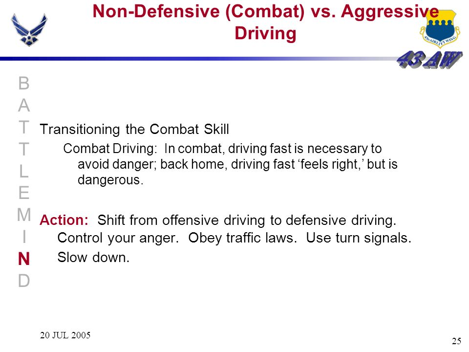 20 JUL 2005 25 Transitioning the Combat Skill Combat Driving: In combat, driving fast is necessary to avoid danger; back home, driving fast feels righ