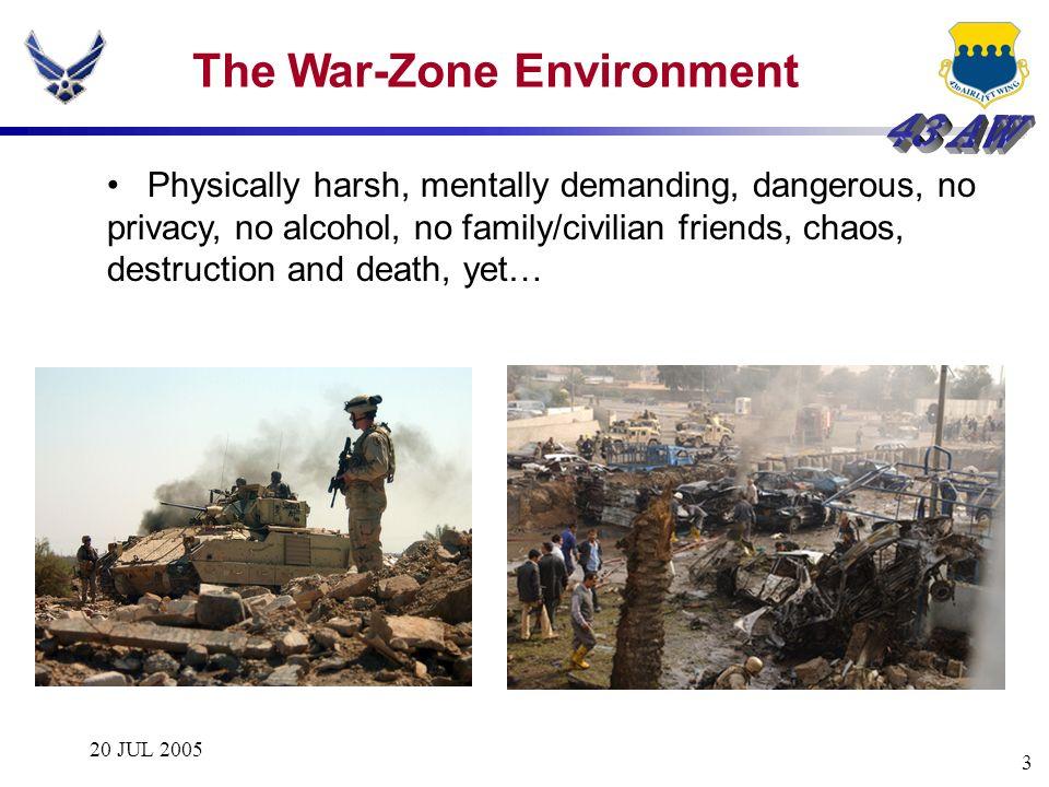 20 JUL 2005 3 The War-Zone Environment Physically harsh, mentally demanding, dangerous, no privacy, no alcohol, no family/civilian friends, chaos, des