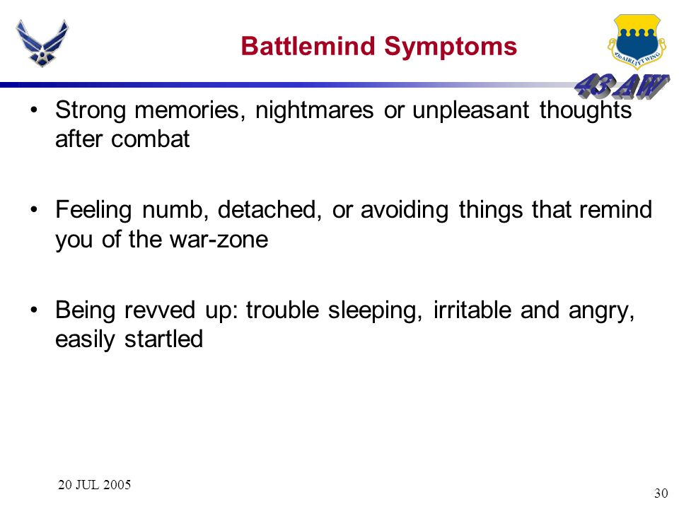 20 JUL 2005 30 Battlemind Symptoms Strong memories, nightmares or unpleasant thoughts after combat Feeling numb, detached, or avoiding things that rem
