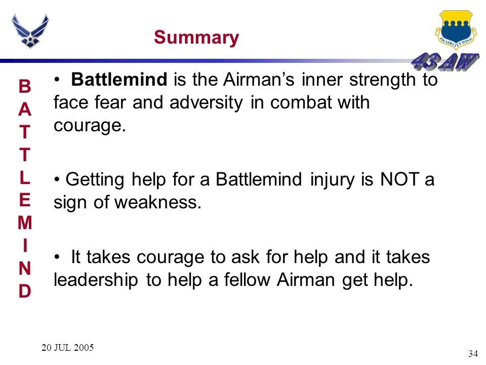 20 JUL 2005 34 Summary Battlemind is the Airmans inner strength to face fear and adversity in combat with courage. Getting help for a Battlemind injur