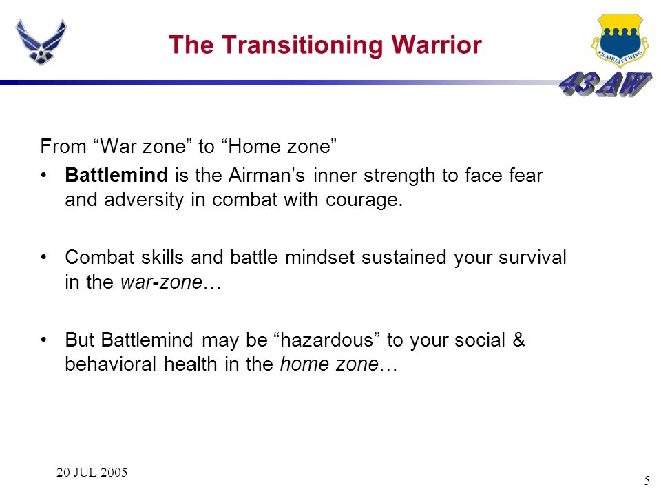 20 JUL 2005 5 The Transitioning Warrior From War zone to Home zone Battlemind is the Airmans inner strength to face fear and adversity in combat with