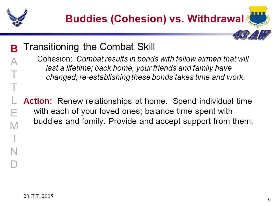 20 JUL 2005 9 Buddies (Cohesion) vs. Withdrawal Transitioning the Combat Skill Cohesion: Combat results in bonds with fellow airmen that will last a l