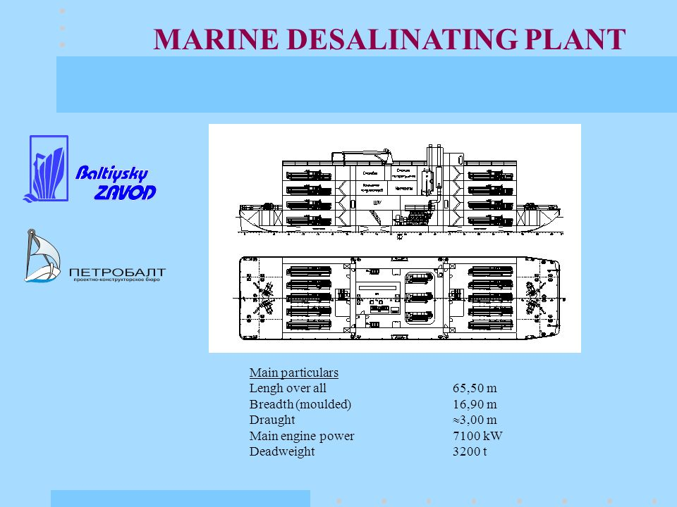 MARINE DESALINATING PLANT Main particulars Lengh over all 65,50 m Breadth (moulded)16,90 m Draught 3,00 m Main engine power 7100 kW Deadweight3200 t