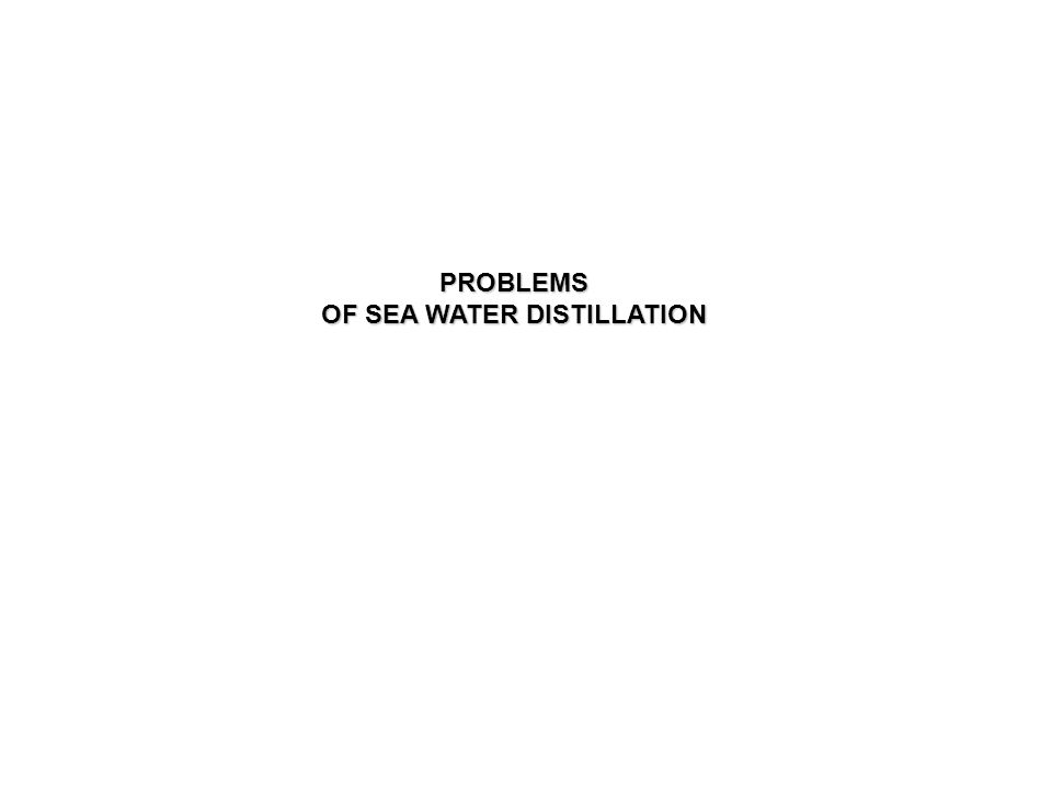 PROBLEMS OF SEA WATER DISTILLATION