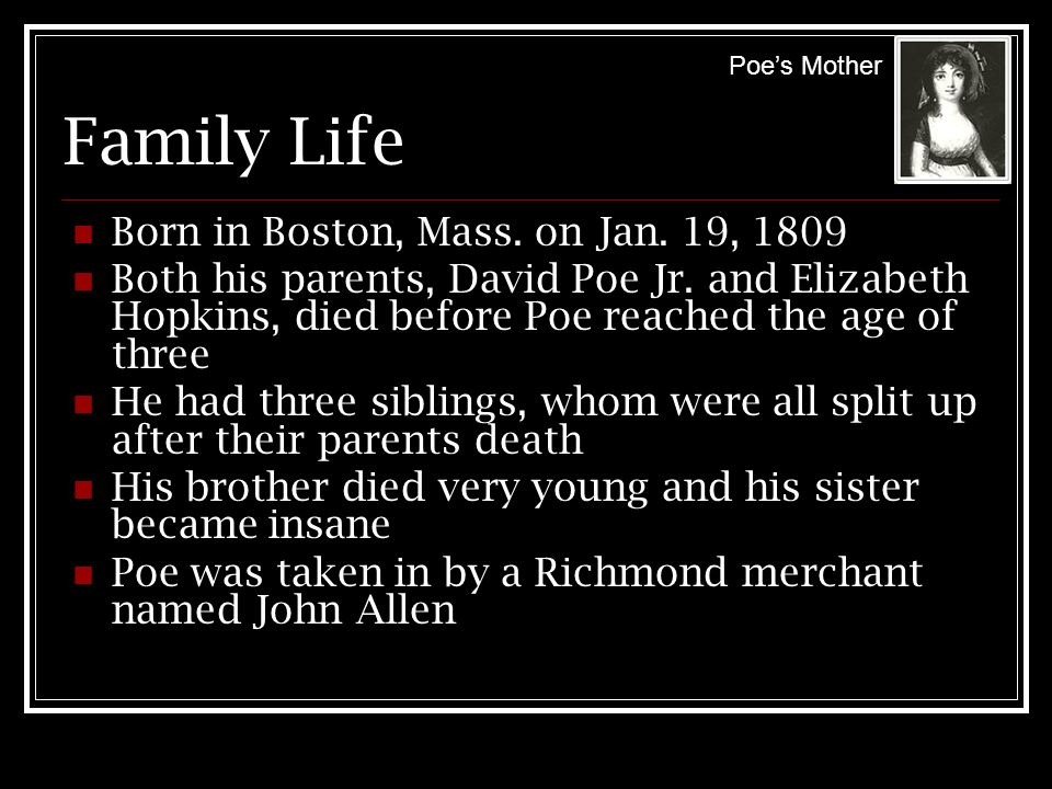 Family Life Born in Boston, Mass. on Jan. 19, 1809 Both his parents, David Poe Jr. and Elizabeth Hopkins, died before Poe reached the age of three He