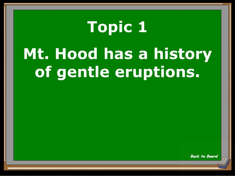 Topic 1 Mt. Hood has a history of what kind of eruption Gentle or violent Show Answer