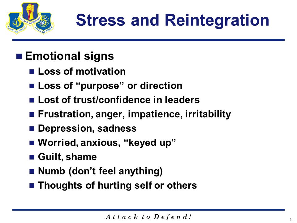 A t t a c k t o D e f e n d ! 15 Stress and Reintegration Emotional signs Loss of motivation Loss of purpose or direction Lost of trust/confidence in