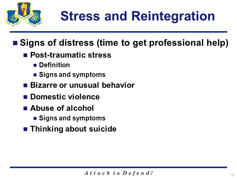 A t t a c k t o D e f e n d ! 16 Stress and Reintegration Signs of distress (time to get professional help) Post-traumatic stress Definition Signs and