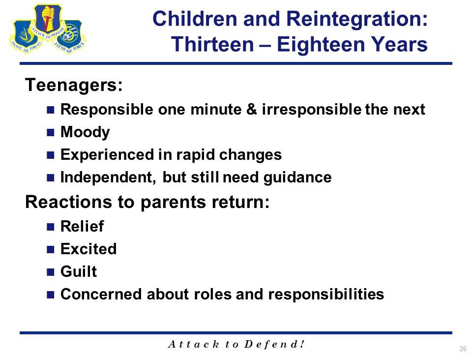 A t t a c k t o D e f e n d ! 26 Children and Reintegration: Thirteen – Eighteen Years Teenagers: Responsible one minute & irresponsible the next Mood