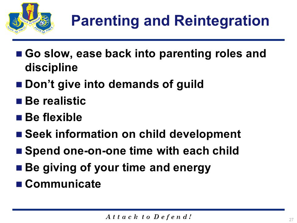 A t t a c k t o D e f e n d ! 27 Parenting and Reintegration Go slow, ease back into parenting roles and discipline Dont give into demands of guild Be