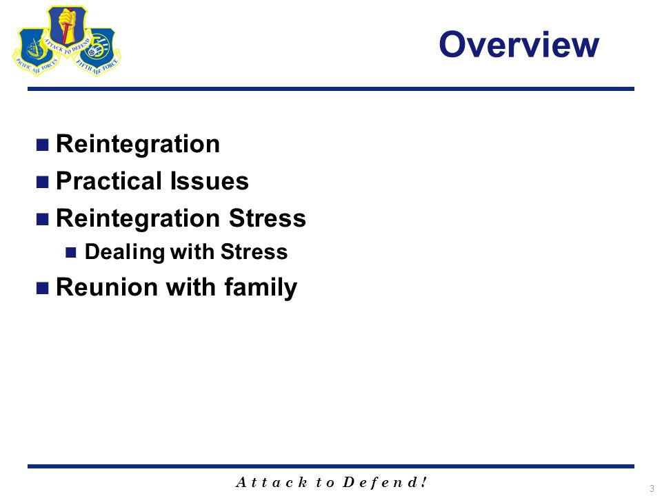 A t t a c k t o D e f e n d ! 3 Overview Reintegration Practical Issues Reintegration Stress Dealing with Stress Reunion with family