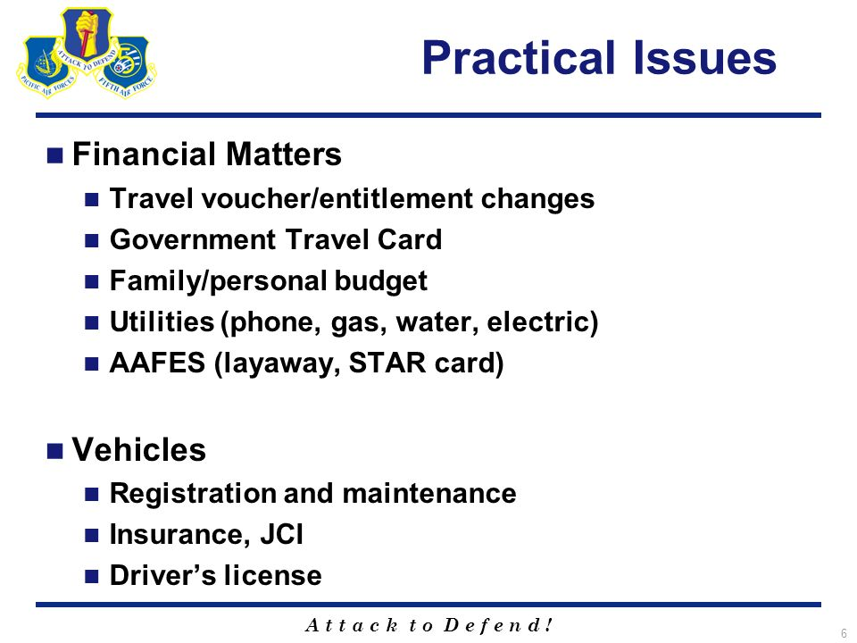 A t t a c k t o D e f e n d ! 6 Practical Issues Financial Matters Travel voucher/entitlement changes Government Travel Card Family/personal budget Ut