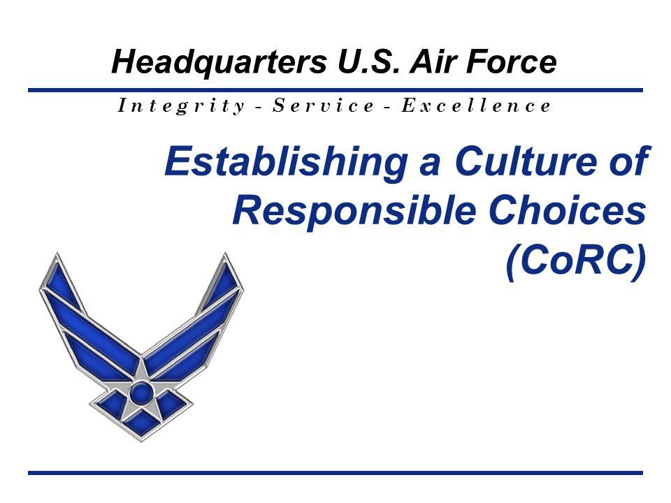 I n t e g r i t y - S e r v i c e - E x c e l l e n c e Headquarters U.S. Air Force Establishing a Culture of Responsible Choices (CoRC)