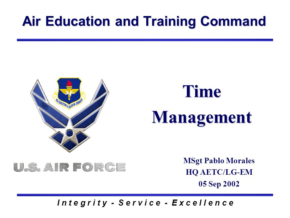 Air Education and Training Command I n t e g r i t y - S e r v i c e - E x c e l l e n c e Time Management MSgt Pablo Morales HQ AETC/LG-EM 05 Sep 2002