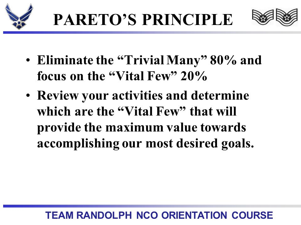 TEAM RANDOLPH NCO ORIENTATION COURSE PARETOS PRINCIPLE Eliminate the Trivial Many 80% and focus on the Vital Few 20% Review your activities and determine which are the Vital Few that will provide the maximum value towards accomplishing our most desired goals.