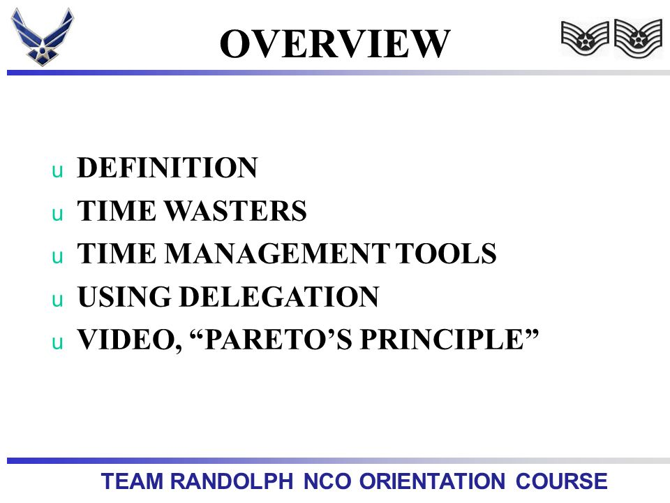 TEAM RANDOLPH NCO ORIENTATION COURSE OVERVIEW u DEFINITION u TIME WASTERS u TIME MANAGEMENT TOOLS u USING DELEGATION u VIDEO, PARETOS PRINCIPLE