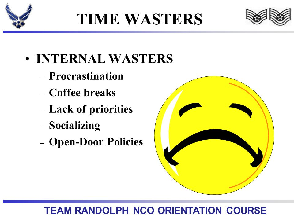 TEAM RANDOLPH NCO ORIENTATION COURSE TIME WASTERS INTERNAL WASTERS – Procrastination – Coffee breaks – Lack of priorities – Socializing – Open-Door Policies