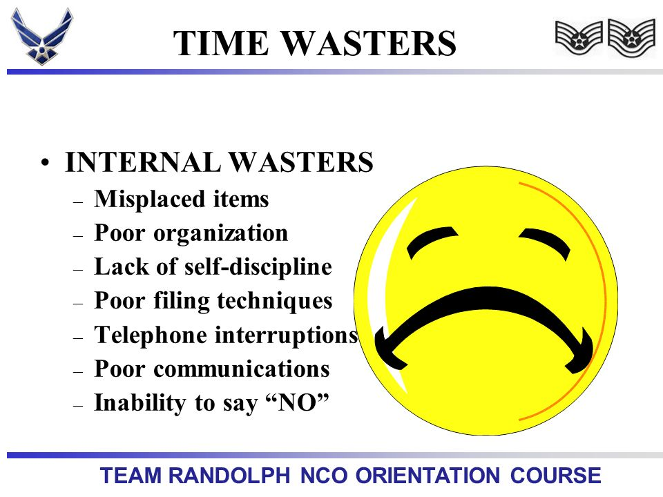 TEAM RANDOLPH NCO ORIENTATION COURSE TIME WASTERS INTERNAL WASTERS – Misplaced items – Poor organization – Lack of self-discipline – Poor filing techniques – Telephone interruptions – Poor communications – Inability to say NO