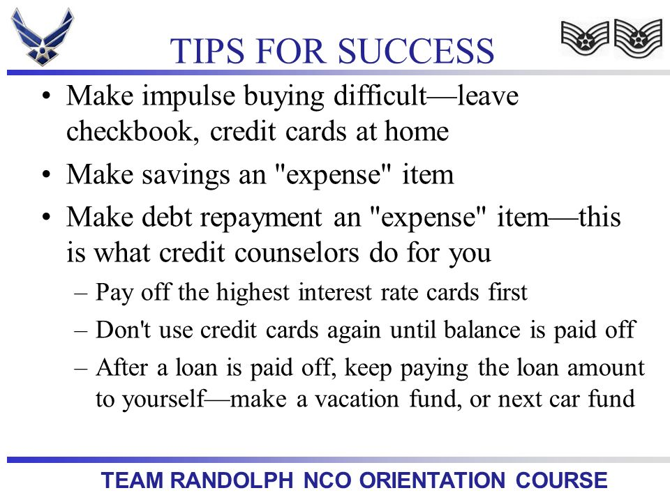 TEAM RANDOLPH NCO ORIENTATION COURSE Make impulse buying difficultleave checkbook, credit cards at home Make savings an expense item Make debt repayment an expense itemthis is what credit counselors do for you –Pay off the highest interest rate cards first –Don t use credit cards again until balance is paid off –After a loan is paid off, keep paying the loan amount to yourselfmake a vacation fund, or next car fund TIPS FOR SUCCESS
