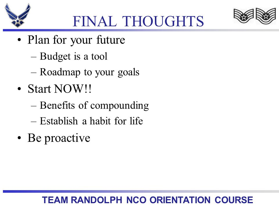 TEAM RANDOLPH NCO ORIENTATION COURSE Plan for your future –Budget is a tool –Roadmap to your goals Start NOW!.