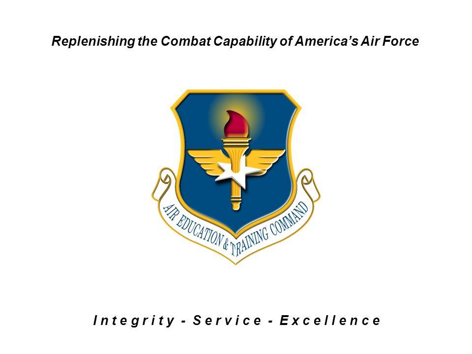 Replenishing the Combat Capability of Americas Air Force I n t e g r i t y - S e r v i c e - E x c e l l e n c e