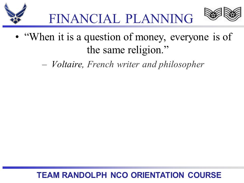 TEAM RANDOLPH NCO ORIENTATION COURSE Plan First – Though usually overlooked, setting up a good personal budget is the first step to any money management activity.