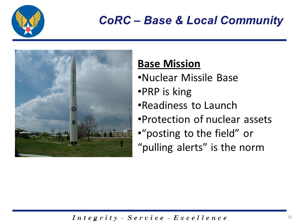I n t e g r i t y - S e r v i c e - E x c e l l e n c e 16 CoRC – Base & Local Community Base Mission Nuclear Missile Base PRP is king Readiness to La