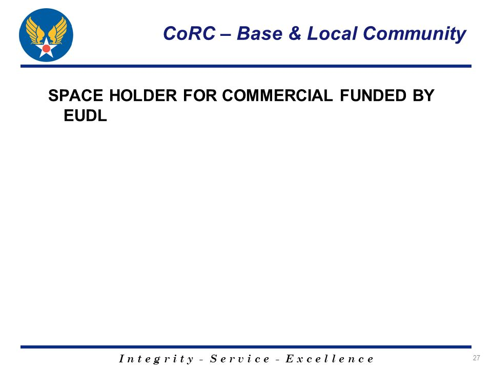 I n t e g r i t y - S e r v i c e - E x c e l l e n c e 27 CoRC – Base & Local Community SPACE HOLDER FOR COMMERCIAL FUNDED BY EUDL