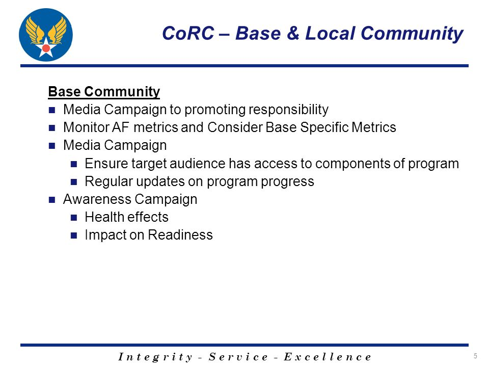 I n t e g r i t y - S e r v i c e - E x c e l l e n c e 26 CoRC – Base & Local Community EUDL (cont) Primarily a cop run program – enforcement centered Majority of funds go to enforcement Smaller percentage made available for prevention media campaign and alternative activities funding