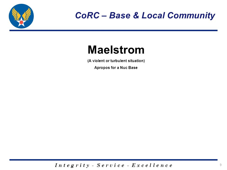 I n t e g r i t y - S e r v i c e - E x c e l l e n c e 10 CoRC – Base & Local Community Malmstrom (a colonel past vice commander who died in a plane crash at the base) Maelstrom (A violent or turbulent situation)