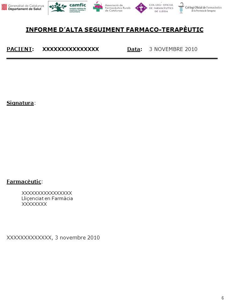 6 PACIENT: XXXXXXXXXXXXXXXData: 3 NOVEMBRE 2010 Signatura: Farmacèutic: XXXXXXXXXXXXXXXX Lliçenciat en Farmàcia XXXXXXXX XXXXXXXXXXXXX, 3 novembre 2010 INFORME DALTA SEGUIMENT FARMACO-TERAPÈUTIC