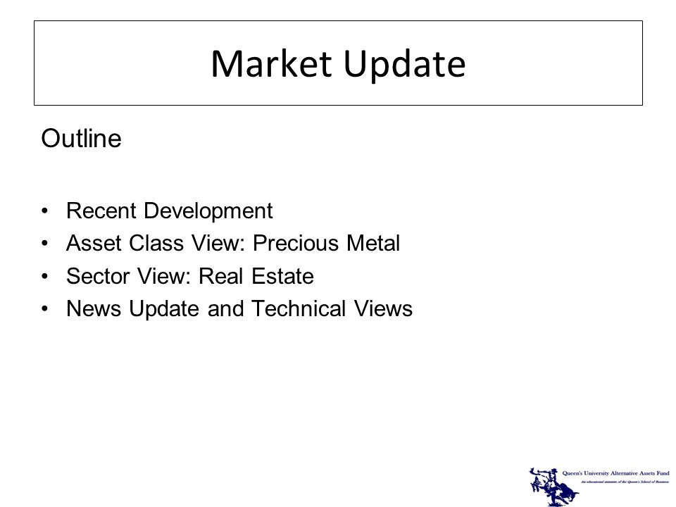 Market Update Outline Recent Development Asset Class View: Precious Metal Sector View: Real Estate News Update and Technical Views