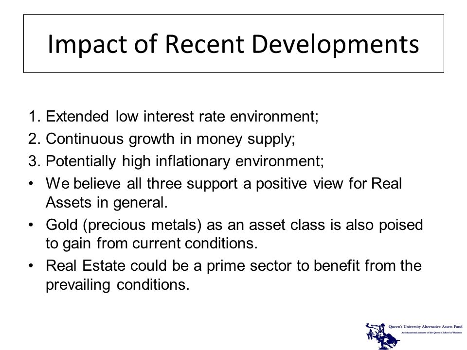 Impact of Recent Developments 1.Extended low interest rate environment; 2.Continuous growth in money supply; 3.Potentially high inflationary environment; We believe all three support a positive view for Real Assets in general.